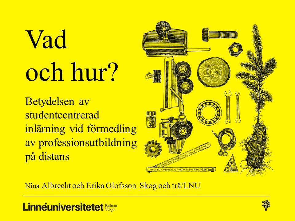 Vad och hur? Betydelsen av studentcentrerad inlärning vid förmedling av professionsutbildning på distans Nina Albrecht och Erika Olofsson Skog och trä