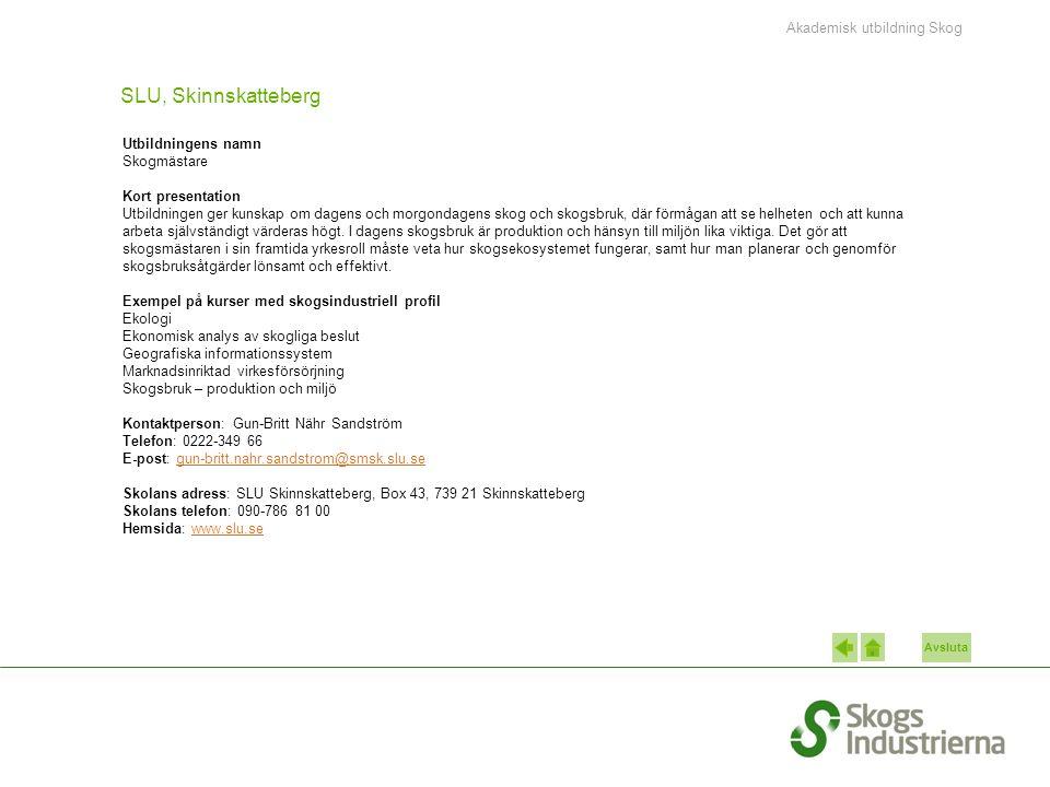 Avsluta SLU, Skinnskatteberg Utbildningens namn Skogmästare Kort presentation Utbildningen ger kunskap om dagens och morgondagens skog och skogsbruk, där förmågan att se helheten och att kunna arbeta självständigt värderas högt.