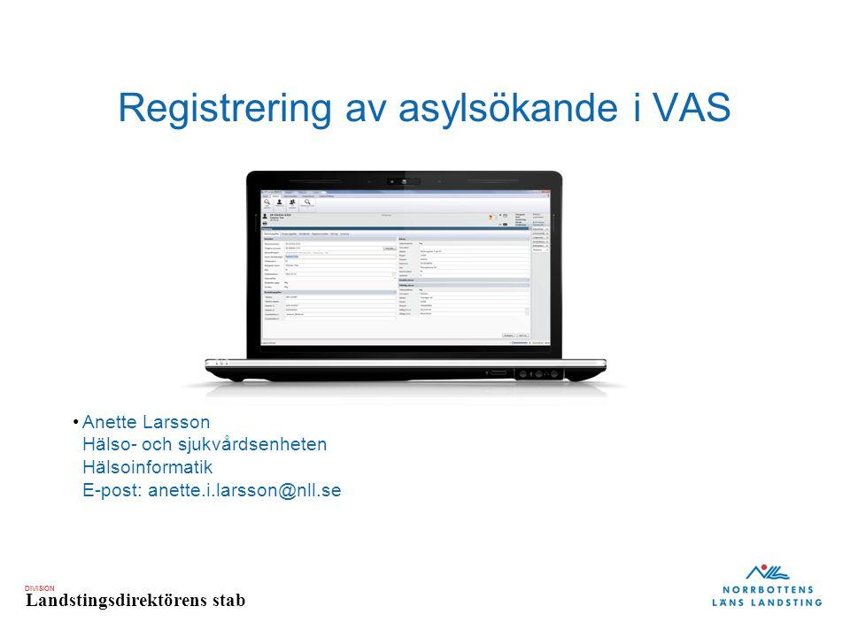 DIVISION Landstingsdirektörens stab Registrering av asylsökande i VAS Anette Larsson Hälso- och sjukvårdsenheten Hälsoinformatik E-post: anette.i.larsson@nll.se