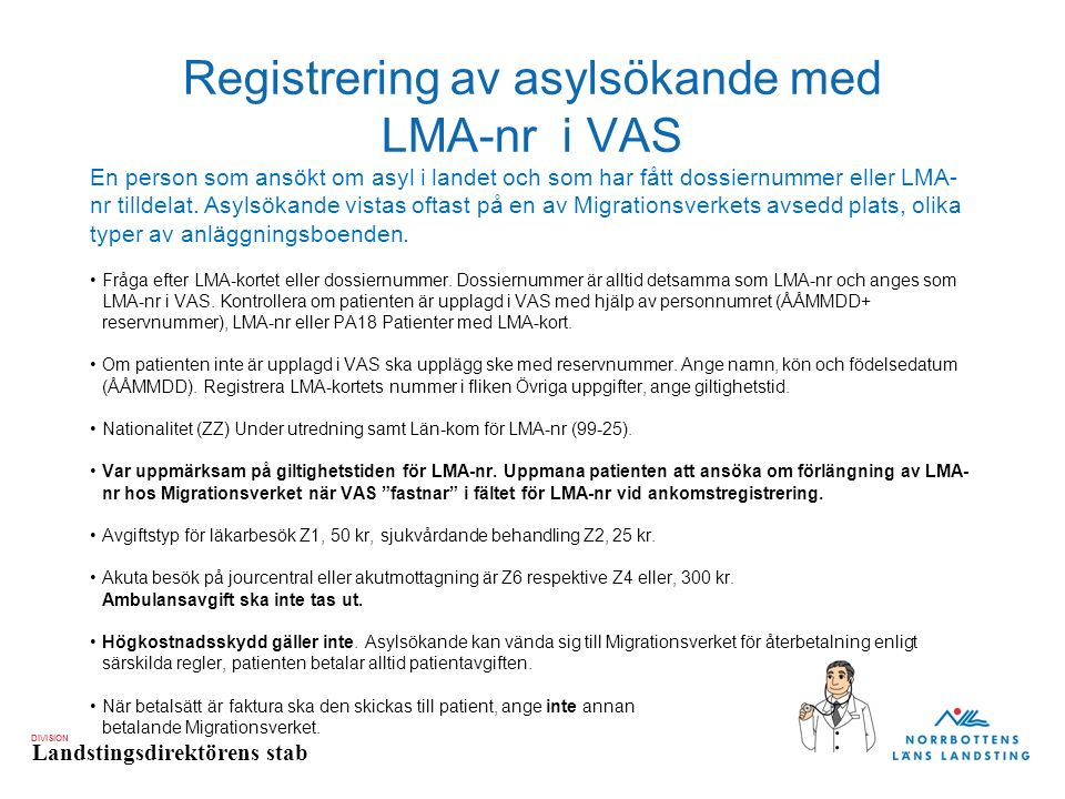 DIVISION Landstingsdirektörens stab Registrering av asylsökande utan LMA- kort eller dossiernummer Patienten kommer från Migrationsverkets anläggnings- eller evakueringsboende eller kommer exempelvis med företrädare (ensamkommande barn) men kan inte uppvisa LMA-kort eller dossiernummer.