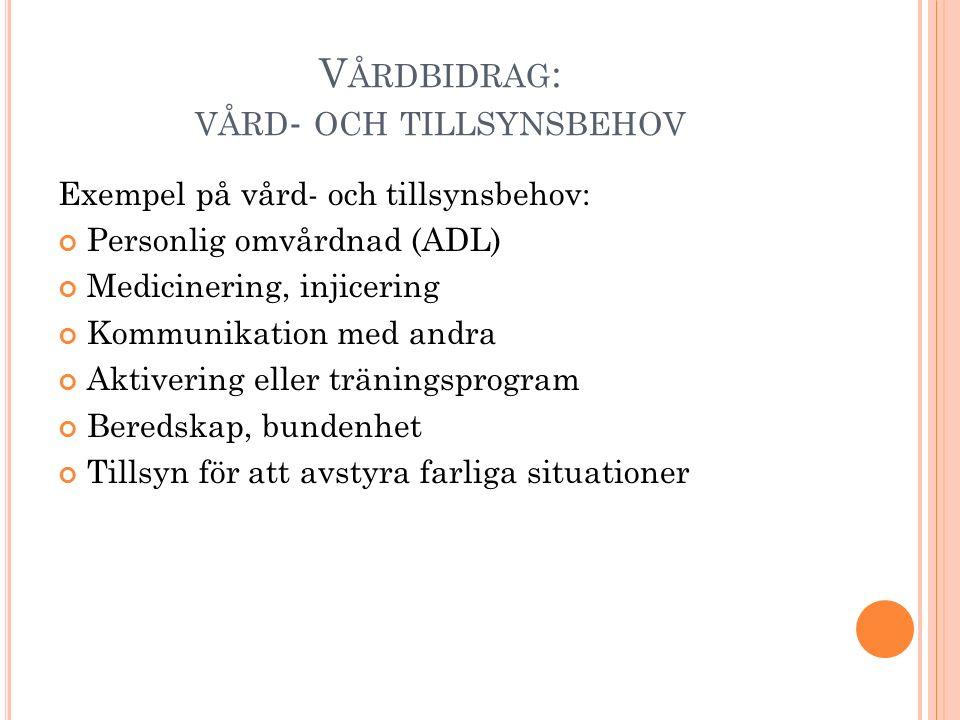V ÅRDBIDRAG : VÅRD - OCH TILLSYNSBEHOV Exempel på vård- och tillsynsbehov: Personlig omvårdnad (ADL) Medicinering, injicering Kommunikation med andra