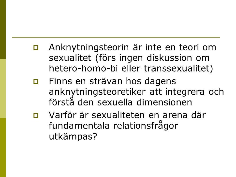  Anknytningsteorin är inte en teori om sexualitet (förs ingen diskussion om hetero-homo-bi eller transsexualitet)  Finns en strävan hos dagens anknytningsteoretiker att integrera och förstå den sexuella dimensionen  Varför är sexualiteten en arena där fundamentala relationsfrågor utkämpas