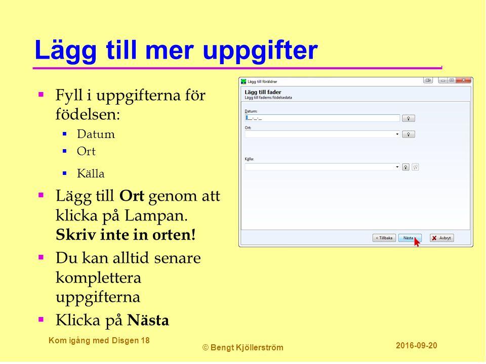 Lägg till mer uppgifter  Fyll i uppgifterna för födelsen:  Datum  Ort  Källa  Lägg till Ort genom att klicka på Lampan. Skriv inte in orten!  Du