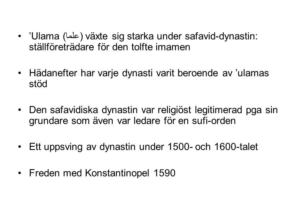 'Ulama (علما) växte sig starka under safavid-dynastin: ställföreträdare för den tolfte imamen Hädanefter har varje dynasti varit beroende av 'ulamas stöd Den safavidiska dynastin var religiöst legitimerad pga sin grundare som även var ledare för en sufi-orden Ett uppsving av dynastin under 1500- och 1600-talet Freden med Konstantinopel 1590