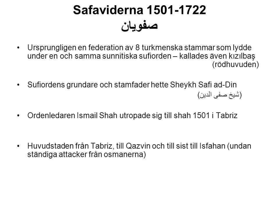 Safaviderna 1501-1722 صفویان Ursprungligen en federation av 8 turkmenska stammar som lydde under en och samma sunnitiska sufiorden – kallades även kızılbaş (rödhuvuden) Sufiordens grundare och stamfader hette Sheykh Safi ad-Din (شیخ صفی الدین) Ordenledaren Ismail Shah utropade sig till shah 1501 i Tabriz Huvudstaden från Tabriz, till Qazvin och till sist till Isfahan (undan ständiga attacker från osmanerna)