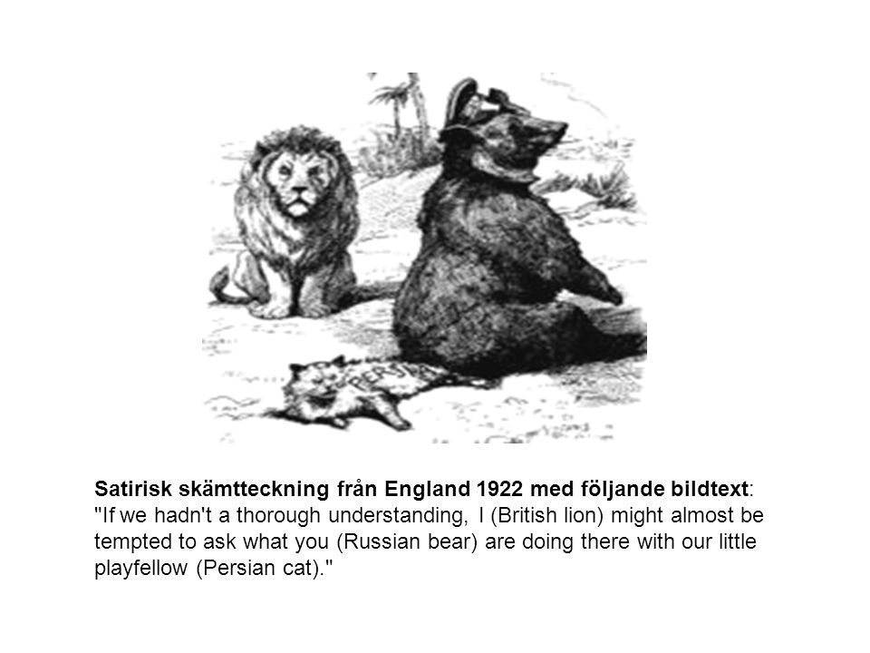 Satirisk skämtteckning från England 1922 med följande bildtext: If we hadn t a thorough understanding, I (British lion) might almost be tempted to ask what you (Russian bear) are doing there with our little playfellow (Persian cat).