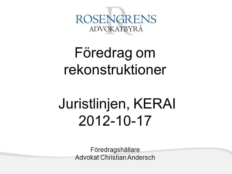 Föredrag om rekonstruktioner Juristlinjen, KERAI 2012-10-17 Föredragshållare Advokat Christian Andersch