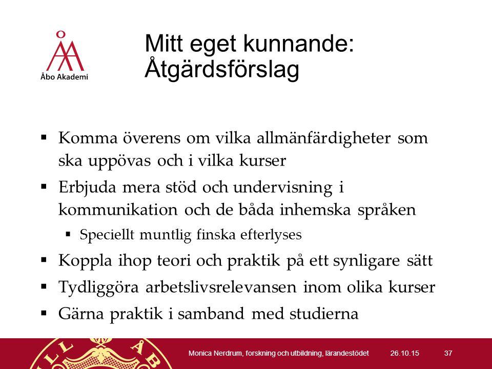Mitt eget kunnande: Åtgärdsförslag  Komma överens om vilka allmänfärdigheter som ska uppövas och i vilka kurser  Erbjuda mera stöd och undervisning i kommunikation och de båda inhemska språken  Speciellt muntlig finska efterlyses  Koppla ihop teori och praktik på ett synligare sätt  Tydliggöra arbetslivsrelevansen inom olika kurser  Gärna praktik i samband med studierna 26.10.15 Monica Nerdrum, forskning och utbildning, lärandestödet 37