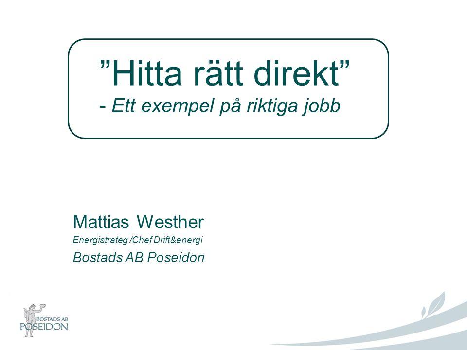 Hitta rätt direkt - Ett exempel på riktiga jobb Mattias Westher Energistrateg /Chef Drift&energi Bostads AB Poseidon