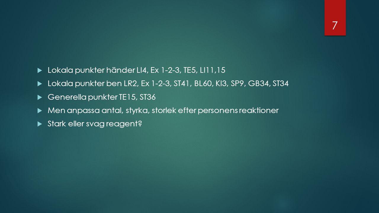  Lokala punkter händer LI4, Ex 1-2-3, TE5, LI11,15  Lokala punkter ben LR2, Ex 1-2-3, ST41, BL60, KI3, SP9, GB34, ST34  Generella punkter TE15, ST36  Men anpassa antal, styrka, storlek efter personens reaktioner  Stark eller svag reagent.