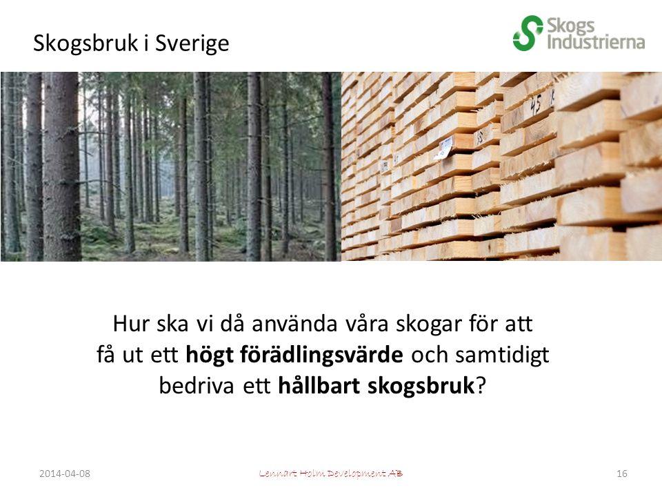 Skogsbruk i Sverige Lennart Holm Development AB Hur ska vi då använda våra skogar för att få ut ett högt förädlingsvärde och samtidigt bedriva ett hållbart skogsbruk.