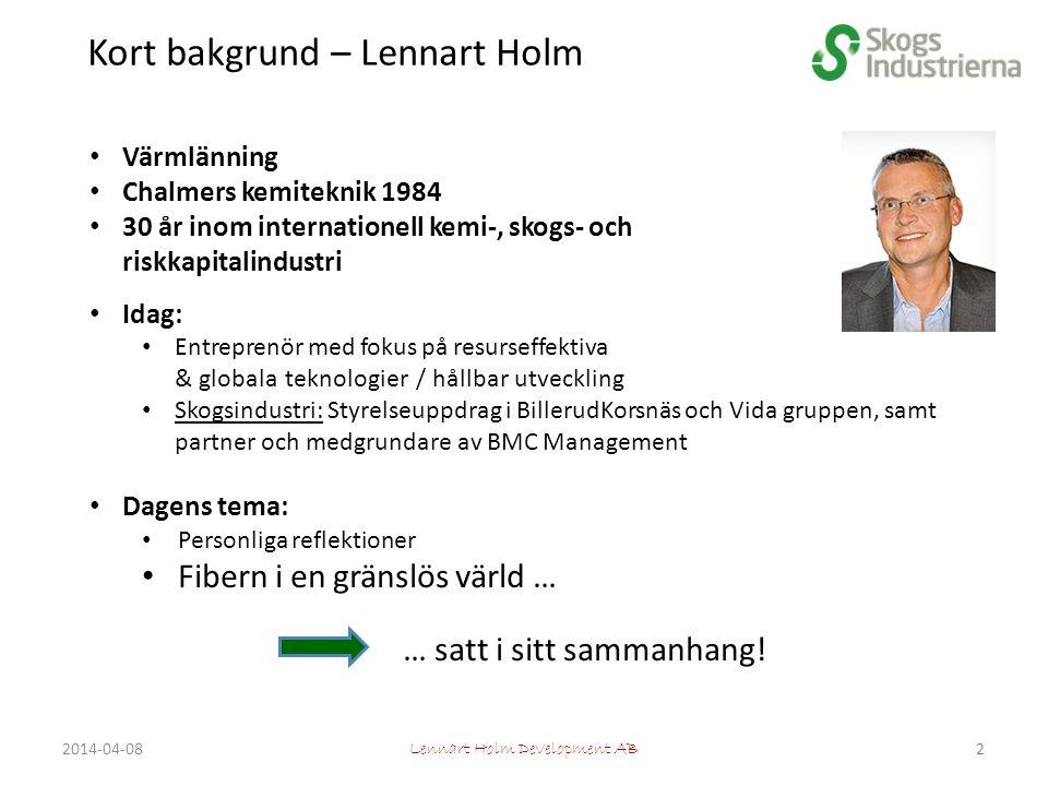 Kort bakgrund – Lennart Holm Värmlänning Chalmers kemiteknik 1984 30 år inom internationell kemi-, skogs- och riskkapitalindustri Idag: Entreprenör med fokus på resurseffektiva & globala teknologier / hållbar utveckling Skogsindustri: Styrelseuppdrag i BillerudKorsnäs och Vida gruppen, samt partner och medgrundare av BMC Management Dagens tema: Personliga reflektioner Fibern i en gränslös värld … … satt i sitt sammanhang.