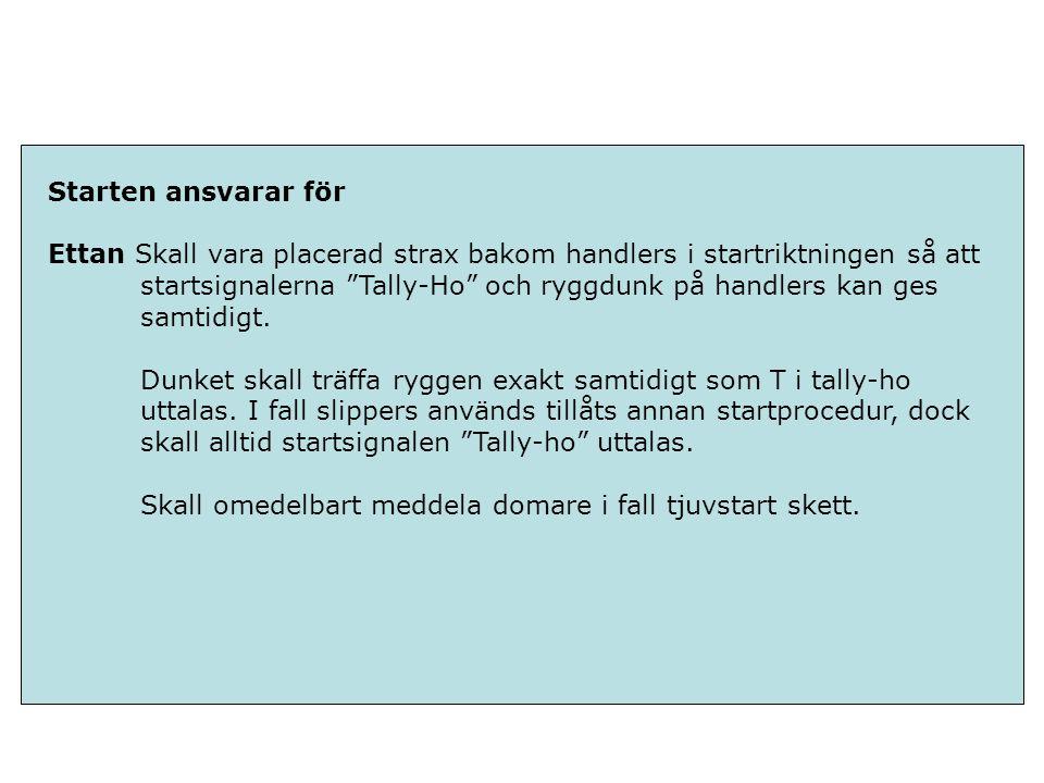 Starten ansvarar för Ettan Skall vara placerad strax bakom handlers i startriktningen så att startsignalerna Tally-Ho och ryggdunk på handlers kan ges samtidigt.