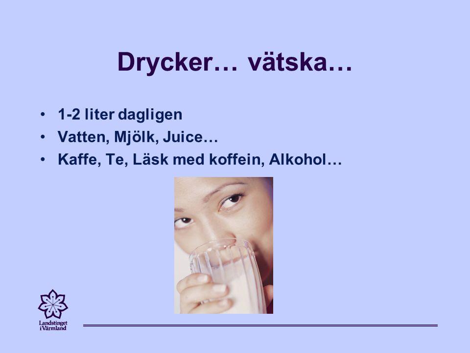 Drycker… vätska… 1-2 liter dagligen Vatten, Mjölk, Juice… Kaffe, Te, Läsk med koffein, Alkohol…
