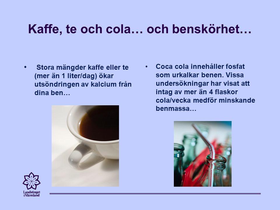 Kaffe, te och cola… och benskörhet… Stora mängder kaffe eller te (mer än 1 liter/dag) ökar utsöndringen av kalcium från dina ben… Coca cola innehåller fosfat som urkalkar benen.