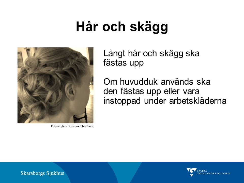 Skaraborgs Sjukhus Hår och skägg Långt hår och skägg ska fästas upp Om huvudduk används ska den fästas upp eller vara instoppad under arbetskläderna Foto/styling Susanne Thunberg