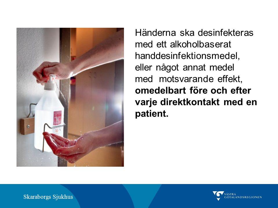 Skaraborgs Sjukhus Händerna ska desinfekteras med ett alkoholbaserat handdesinfektionsmedel, eller något annat medel med motsvarande effekt, omedelbart före och efter varje direktkontakt med en patient.