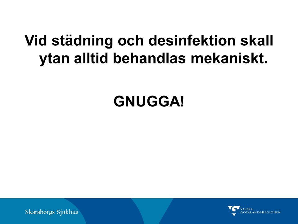 Skaraborgs Sjukhus Vid städning och desinfektion skall ytan alltid behandlas mekaniskt. GNUGGA!