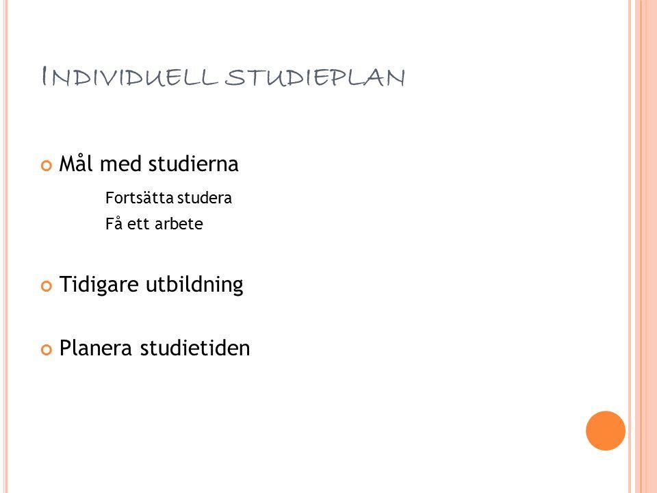 I NDIVIDUELL STUDIEPLAN Mål med studierna Fortsätta studera Få ett arbete Tidigare utbildning Planera studietiden