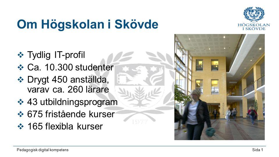 Sida 1 Pedagogisk digital kompetens Om Högskolan i Skövde  Tydlig IT-profil  Ca. 10.300 studenter  Drygt 450 anställda, varav ca. 260 lärare  43 u