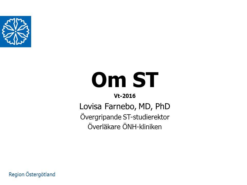 Region Östergötland www.lio.se/studierektorskansliet Om ST Vt-2016 Lovisa Farnebo, MD, PhD Övergripande ST-studierektor Överläkare ÖNH-kliniken