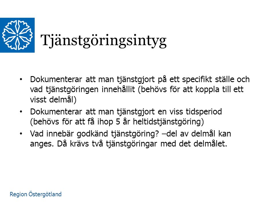 Region Östergötland Tjänstgöringsintyg Dokumenterar att man tjänstgjort på ett specifikt ställe och vad tjänstgöringen innehållit (behövs för att koppla till ett visst delmål) Dokumenterar att man tjänstgjort en viss tidsperiod (behövs för att få ihop 5 år heltidstjänstgöring) Vad innebär godkänd tjänstgöring.