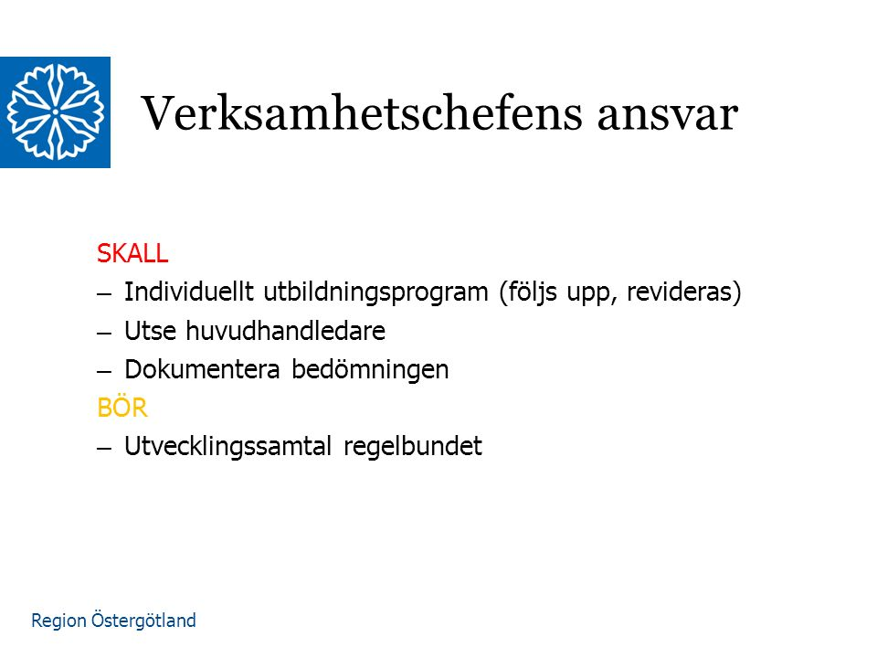 Region Östergötland SKALL – Individuellt utbildningsprogram (följs upp, revideras) – Utse huvudhandledare – Dokumentera bedömningen BÖR – Utvecklingssamtal regelbundet Verksamhetschefens ansvar