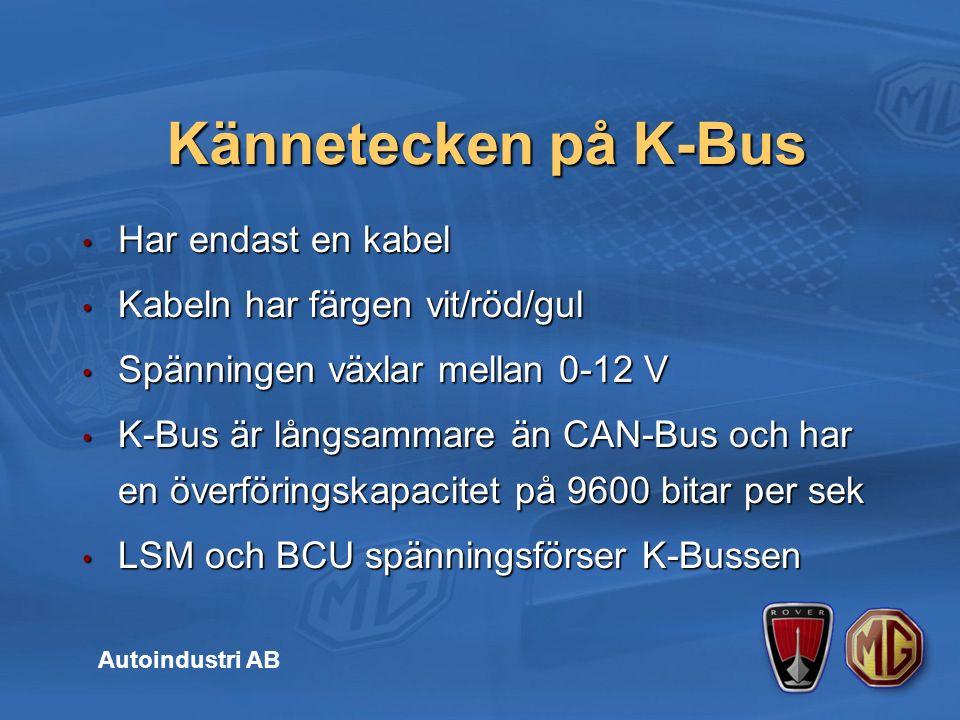 Har endast en kabel Har endast en kabel Kabeln har färgen vit/röd/gul Kabeln har färgen vit/röd/gul Spänningen växlar mellan 0-12 V Spänningen växlar mellan 0-12 V K-Bus är långsammare än CAN-Bus och har en överföringskapacitet på 9600 bitar per sek K-Bus är långsammare än CAN-Bus och har en överföringskapacitet på 9600 bitar per sek LSM och BCU spänningsförser K-Bussen LSM och BCU spänningsförser K-Bussen Kännetecken på K-Bus Autoindustri AB