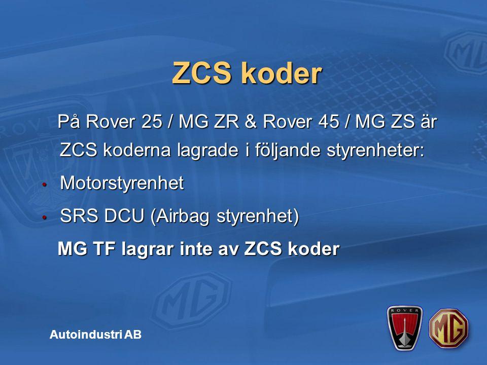 På Rover 25 / MG ZR & Rover 45 / MG ZS är ZCS koderna lagrade i följande styrenheter: På Rover 25 / MG ZR & Rover 45 / MG ZS är ZCS koderna lagrade i följande styrenheter: Motorstyrenhet Motorstyrenhet SRS DCU (Airbag styrenhet) SRS DCU (Airbag styrenhet) MG TF lagrar inte av ZCS koder MG TF lagrar inte av ZCS koder ZCS koder Autoindustri AB