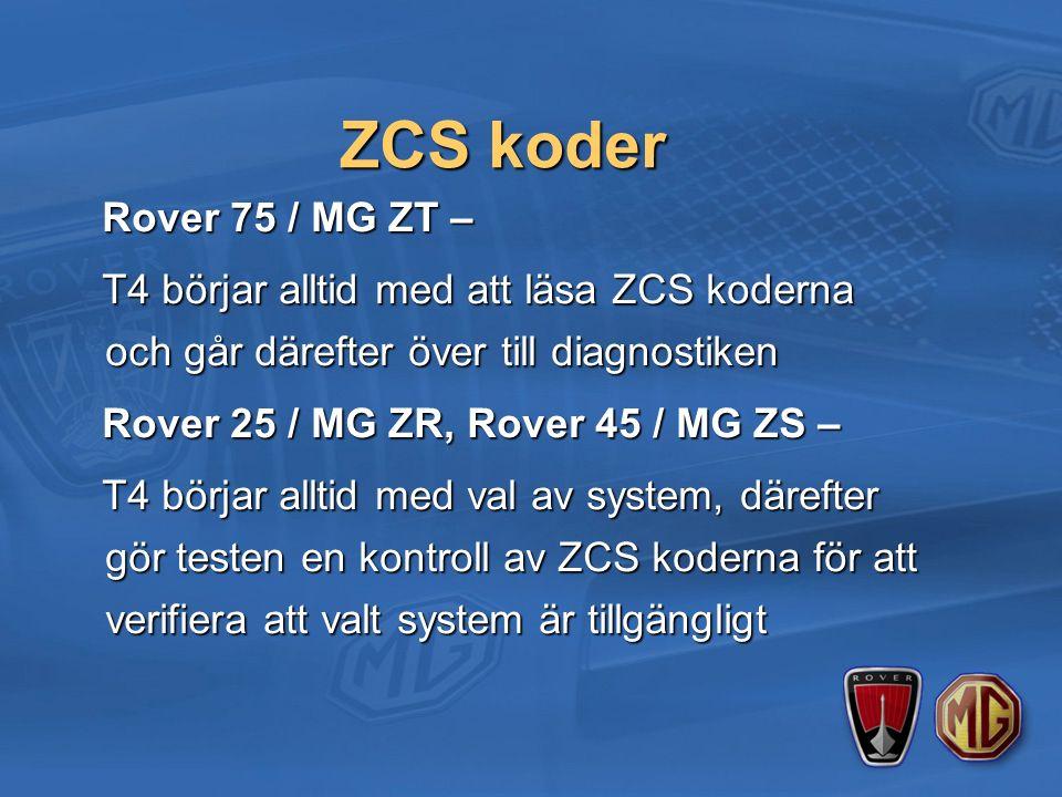 ZCS koder Rover 75 / MG ZT – Rover 75 / MG ZT – T4 börjar alltid med att läsa ZCS koderna och går därefter över till diagnostiken T4 börjar alltid med att läsa ZCS koderna och går därefter över till diagnostiken Rover 25 / MG ZR, Rover 45 / MG ZS – Rover 25 / MG ZR, Rover 45 / MG ZS – T4 börjar alltid med val av system, därefter gör testen en kontroll av ZCS koderna för att verifiera att valt system är tillgängligt T4 börjar alltid med val av system, därefter gör testen en kontroll av ZCS koderna för att verifiera att valt system är tillgängligt