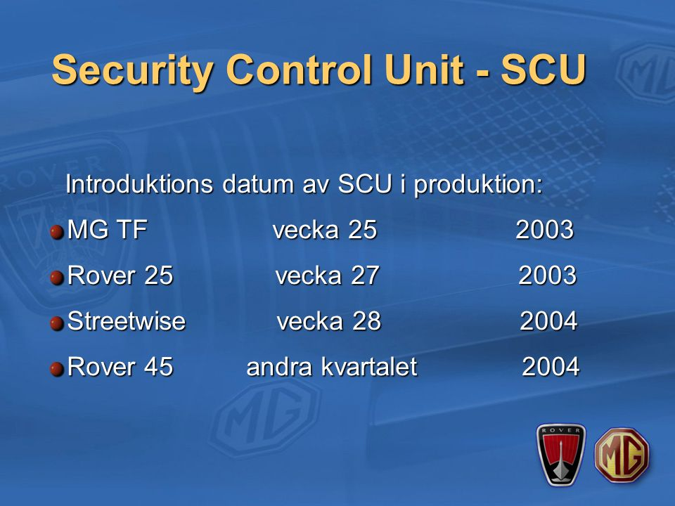 Security Control Unit - SCU Introduktions datum av SCU i produktion: Introduktions datum av SCU i produktion: MG TF vecka 25 2003 Rover 25 vecka 27 2003 Streetwise vecka 28 2004 Rover 45 andra kvartalet 2004