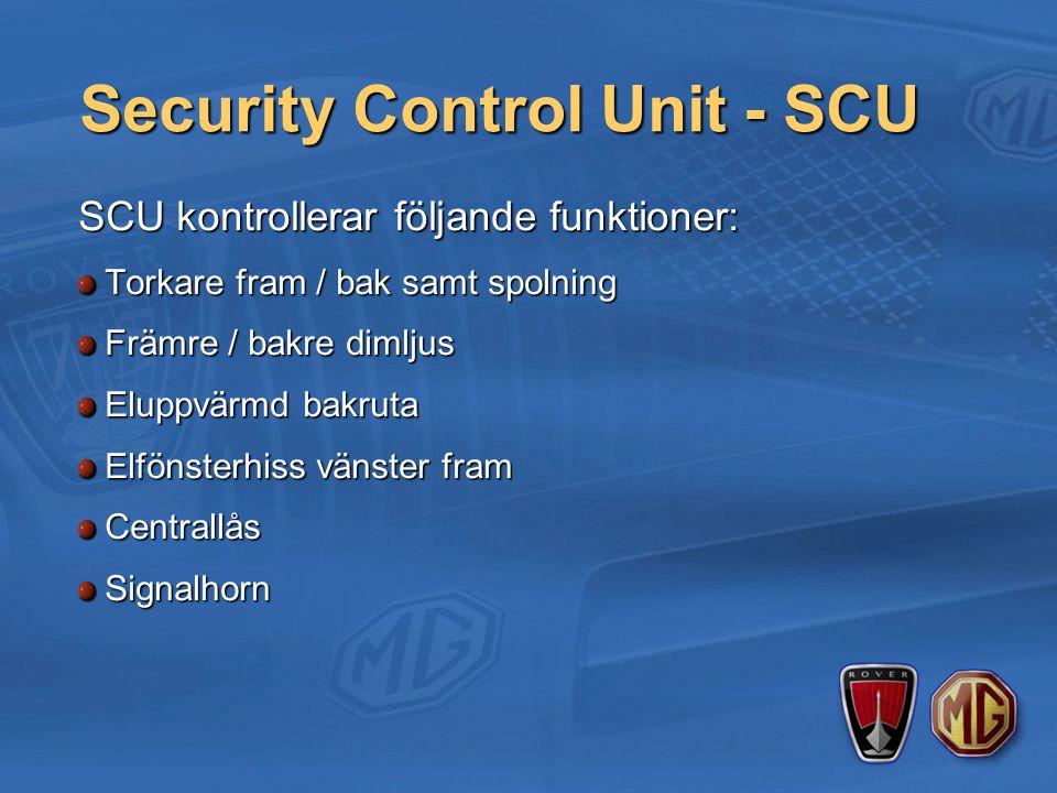 Security Control Unit - SCU SCU kontrollerar följande funktioner: Torkare fram / bak samt spolning Främre / bakre dimljus Eluppvärmd bakruta Elfönsterhiss vänster fram CentrallåsSignalhorn