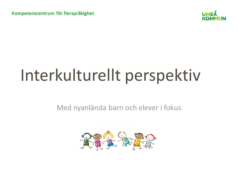 Kompetenscentrum för flerspråkighet Interkulturellt perspektiv Med nyanlända barn och elever i fokus