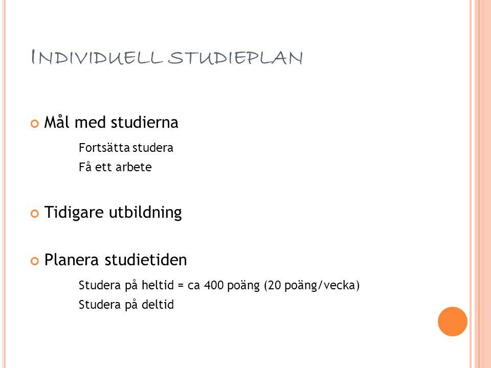 I NDIVIDUELL STUDIEPLAN Mål med studierna Fortsätta studera Få ett arbete Tidigare utbildning Planera studietiden Studera på heltid = ca 400 poäng (20 poäng/vecka) Studera på deltid