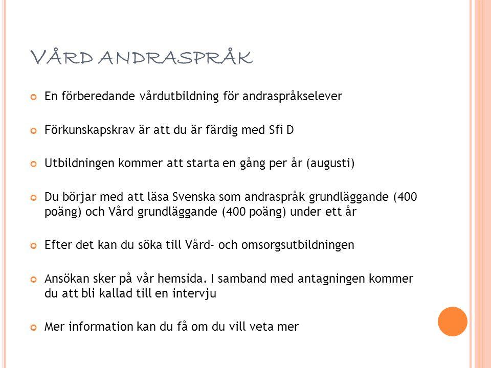 V ÅRD ANDRASPRÅK En förberedande vårdutbildning för andraspråkselever Förkunskapskrav är att du är färdig med Sfi D Utbildningen kommer att starta en gång per år (augusti) Du börjar med att läsa Svenska som andraspråk grundläggande (400 poäng) och Vård grundläggande (400 poäng) under ett år Efter det kan du söka till Vård- och omsorgsutbildningen Ansökan sker på vår hemsida.