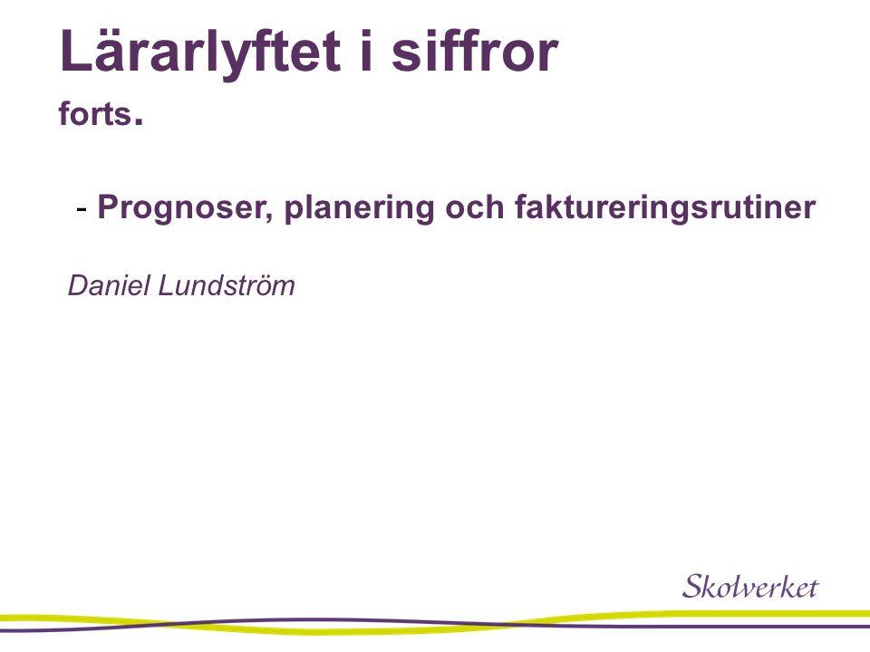 Lärarlyftet i siffror forts. - Prognoser, planering och faktureringsrutiner Daniel Lundström