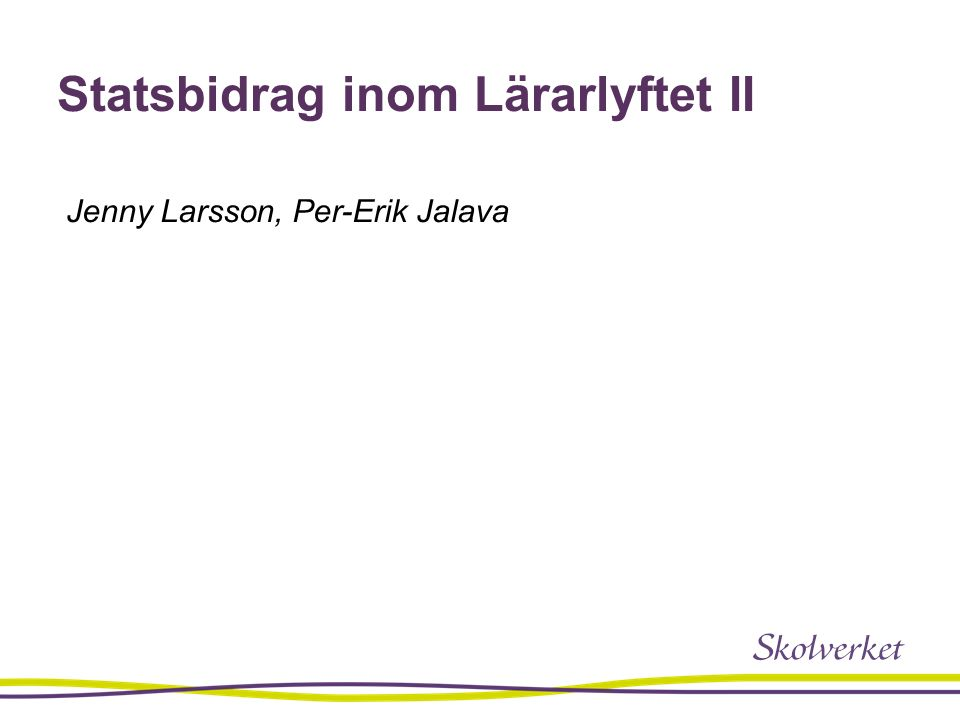 Statsbidrag inom Lärarlyftet II Jenny Larsson, Per-Erik Jalava