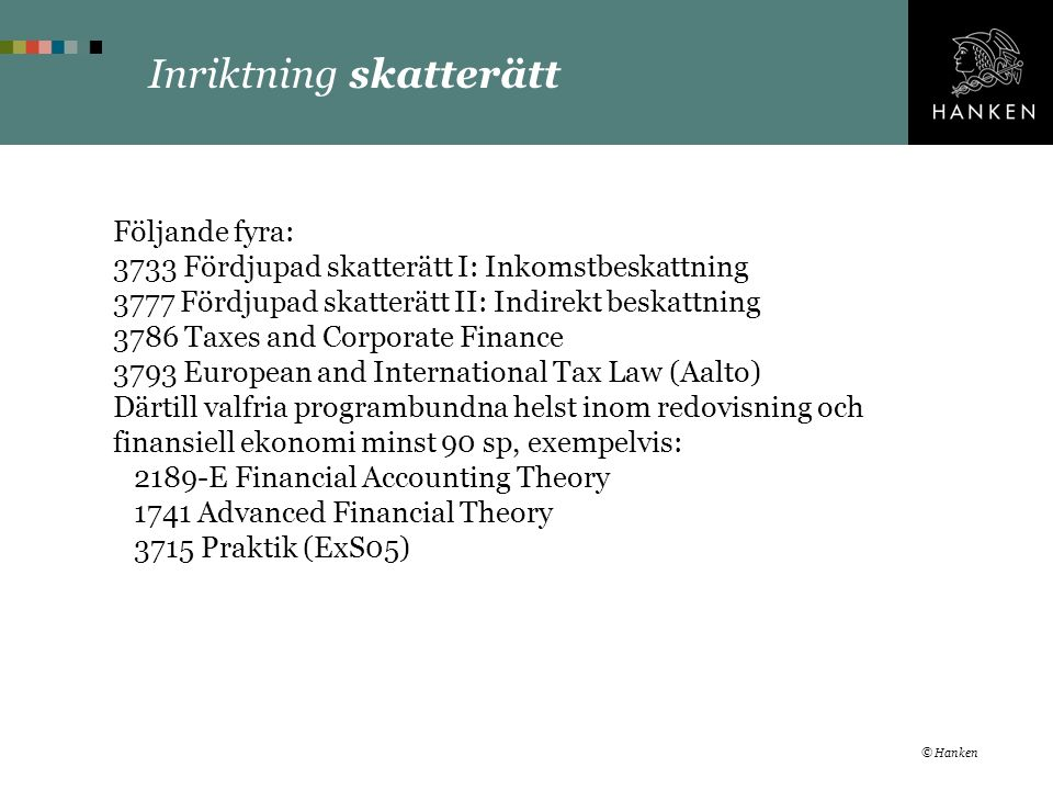 Inriktning skatterätt Följande fyra: 3733 Fördjupad skatterätt I: Inkomstbeskattning 3777 Fördjupad skatterätt II: Indirekt beskattning 3786 Taxes and Corporate Finance 3793 European and International Tax Law (Aalto) Därtill valfria programbundna helst inom redovisning och finansiell ekonomi minst 90 sp, exempelvis: 2189-E Financial Accounting Theory 1741 Advanced Financial Theory 3715 Praktik (ExS05) © Hanken