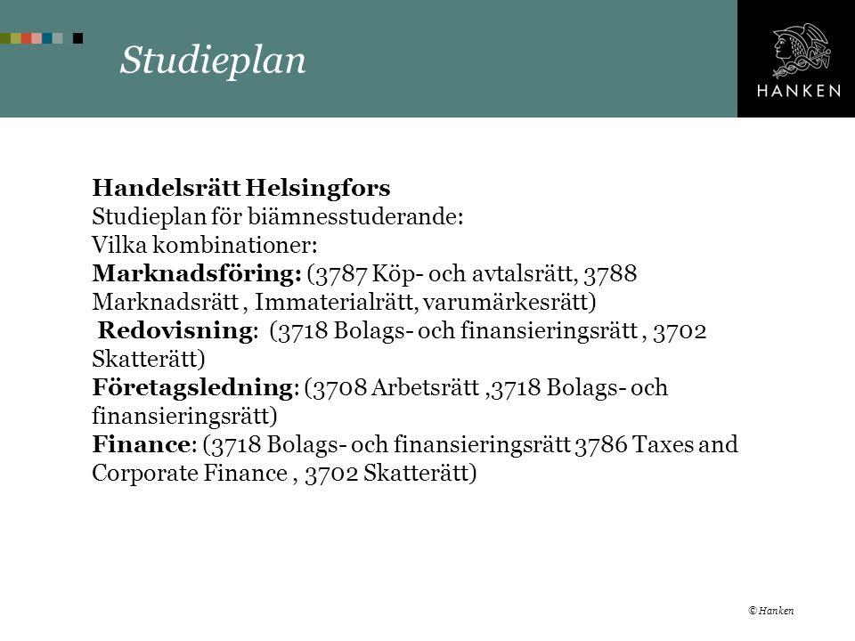 Studieplan Handelsrätt Helsingfors Studieplan för biämnesstuderande: Vilka kombinationer: Marknadsföring: (3787 Köp- och avtalsrätt, 3788 Marknadsrätt, Immaterialrätt, varumärkesrätt) Redovisning: (3718 Bolags- och finansieringsrätt, 3702 Skatterätt) Företagsledning: (3708 Arbetsrätt,3718 Bolags- och finansieringsrätt) Finance: (3718 Bolags- och finansieringsrätt 3786 Taxes and Corporate Finance, 3702 Skatterätt) © Hanken