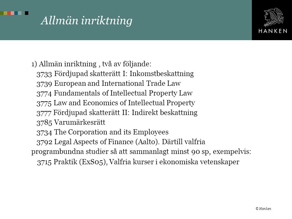 Allmän inriktning 1) Allmän inriktning, två av följande: 3733 Fördjupad skatterätt I: Inkomstbeskattning 3739 European and International Trade Law 3774 Fundamentals of Intellectual Property Law 3775 Law and Economics of Intellectual Property 3777 Fördjupad skatterätt II: Indirekt beskattning 3785 Varumärkesrätt 3734 The Corporation and its Employees 3792 Legal Aspects of Finance (Aalto).