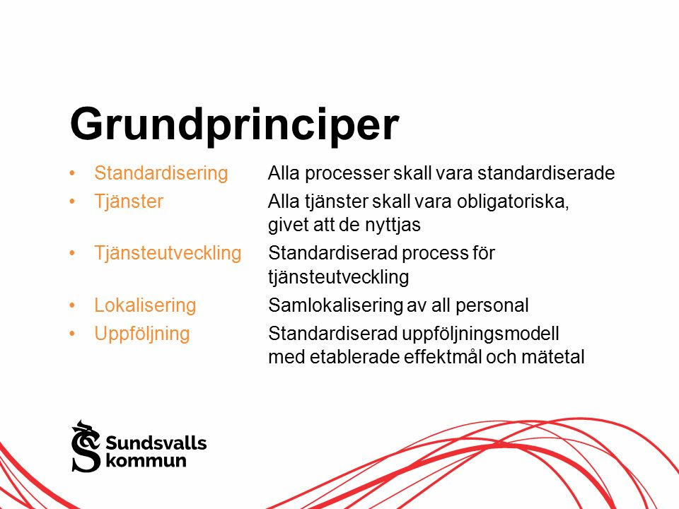 Grundprinciper Standardisering Alla processer skall vara standardiserade Tjänster Alla tjänster skall vara obligatoriska, givet att de nyttjas Tjänsteutveckling Standardiserad process för tjänsteutveckling Lokalisering Samlokalisering av all personal Uppföljning Standardiserad uppföljningsmodell med etablerade effektmål och mätetal