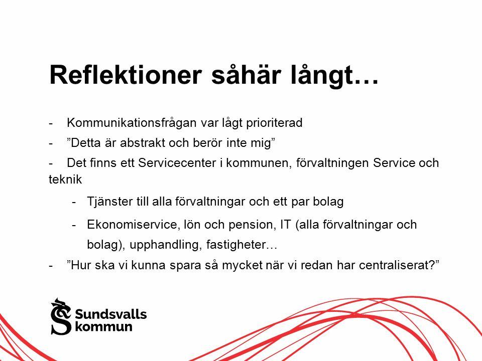 Reflektioner såhär långt… -Kommunikationsfrågan var lågt prioriterad - Detta är abstrakt och berör inte mig -Det finns ett Servicecenter i kommunen, förvaltningen Service och teknik -Tjänster till alla förvaltningar och ett par bolag -Ekonomiservice, lön och pension, IT (alla förvaltningar och bolag), upphandling, fastigheter… - Hur ska vi kunna spara så mycket när vi redan har centraliserat