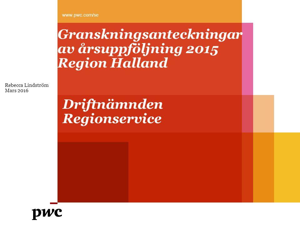 Granskningsanteckningar av årsuppföljning 2015 Region Halland Rebecca Lindström Mars 2016 www.pwc.com/se Driftnämnden Regionservice