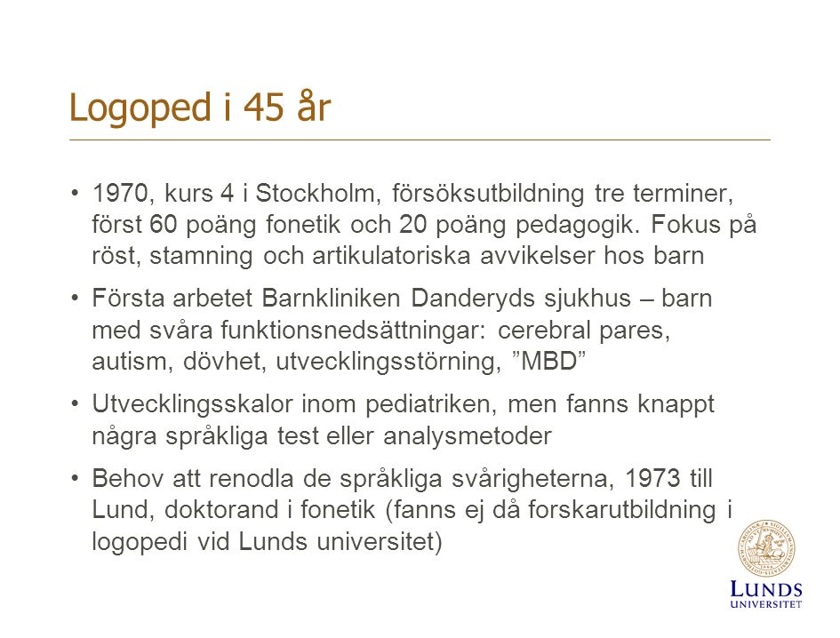 Logoped i 45 år 1970, kurs 4 i Stockholm, försöksutbildning tre terminer, först 60 poäng fonetik och 20 poäng pedagogik. Fokus på röst, stamning och a