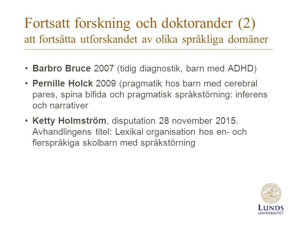 Fortsatt forskning och doktorander (2) att fortsätta utforskandet av olika språkliga domäner Barbro Bruce 2007 (tidig diagnostik, barn med ADHD) Perni