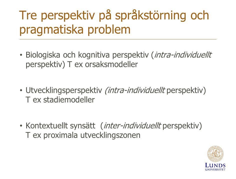 Tre perspektiv på språkstörning och pragmatiska problem Biologiska och kognitiva perspektiv (intra-individuellt perspektiv) T ex orsaksmodeller Utveck