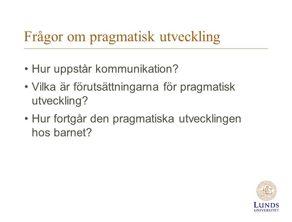 Frågor om pragmatisk utveckling Hur uppstår kommunikation? Vilka är förutsättningarna för pragmatisk utveckling? Hur fortgår den pragmatiska utvecklin
