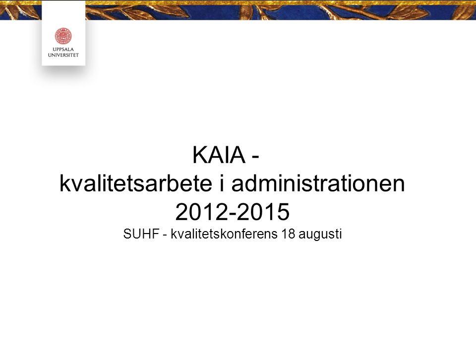 KAIA - kvalitetsarbete i administrationen 2012-2015 SUHF - kvalitetskonferens 18 augusti