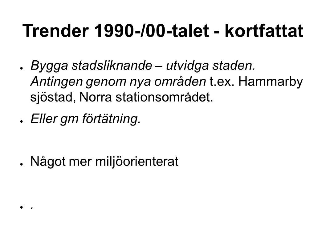 Trender 1990-/00-talet - kortfattat ● Bygga stadsliknande – utvidga staden. Antingen genom nya områden t.ex. Hammarby sjöstad, Norra stationsområdet.