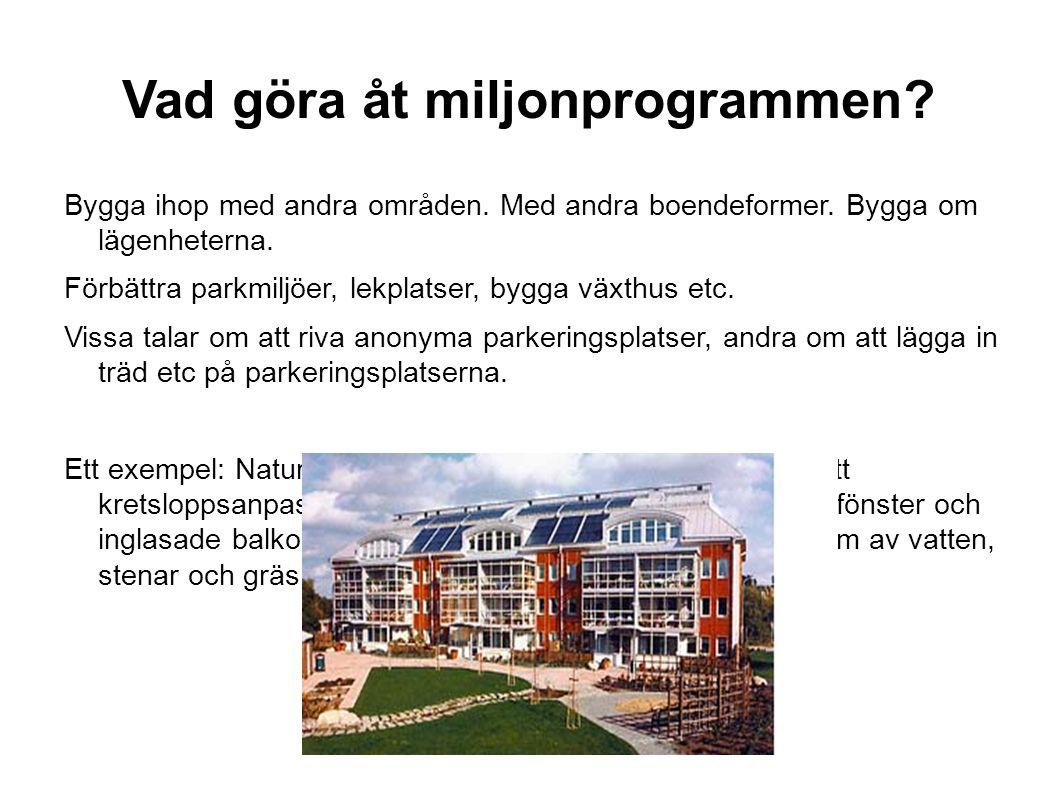 Vad göra åt miljonprogrammen? Bygga ihop med andra områden. Med andra boendeformer. Bygga om lägenheterna. Förbättra parkmiljöer, lekplatser, bygga vä